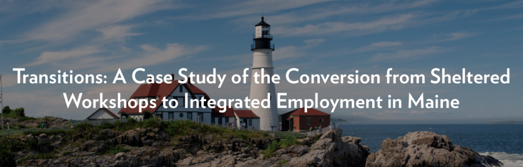 Transitions: A Case Study of the Conversion from Sheltered Workshops to Integrated Employment in Maine