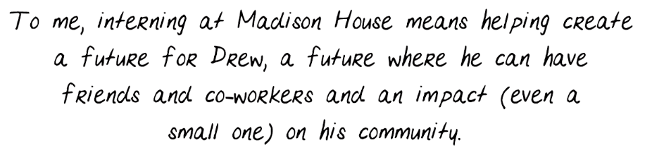To me, interning at Madison House means helping create a future for Drew, a future where he can have friends and co-workers and an impact (even a small one) on his community.To me, interning at Madison House means helping create a future for Drew, a future where he can have friends and co-workers and an impact (even a small one) on his community.